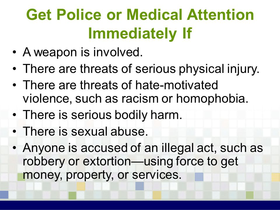 Get Police or Medical Attention Immediately If A weapon is involved. There are threats of serious physical injury. There are threats of hate-motivated