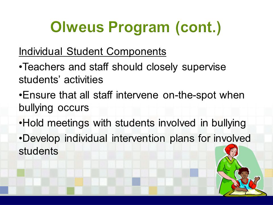 Individual Student Components Teachers and staff should closely supervise students' activities Ensure that all staff intervene on-the-spot when bullyi