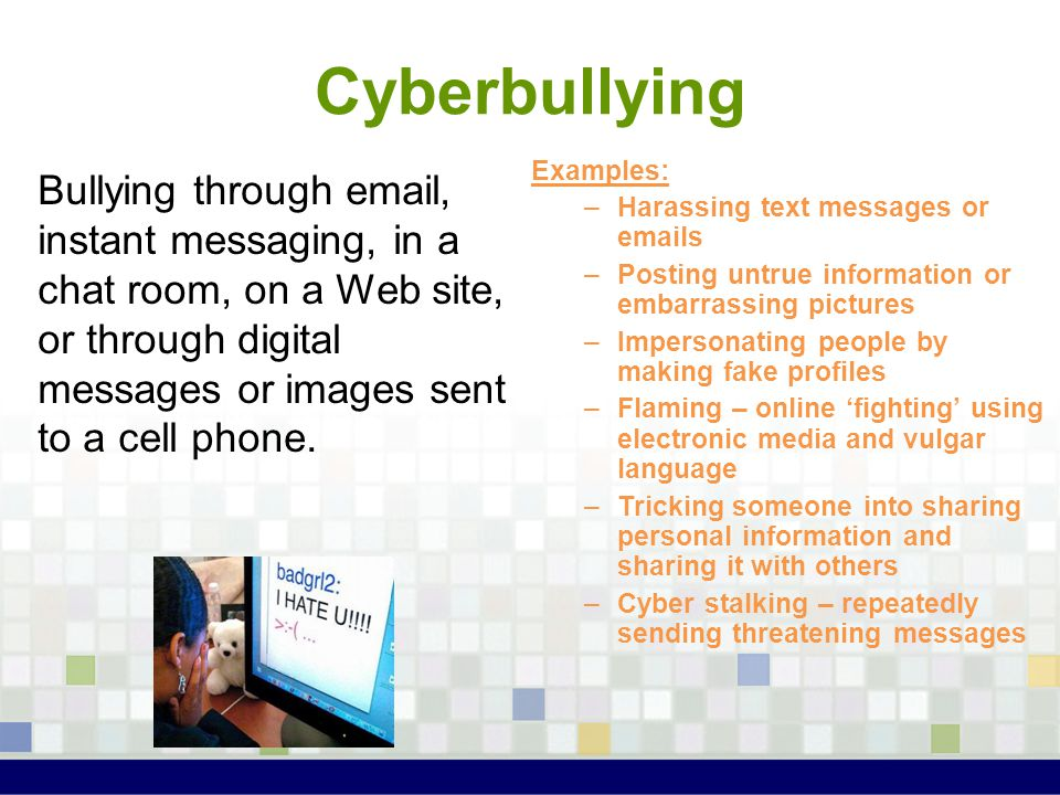Cyberbullying Bullying through email, instant messaging, in a chat room, on a Web site, or through digital messages or images sent to a cell phone. Ex