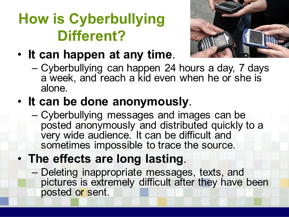 It can happen at any time. –Cyberbullying can happen 24 hours a day, 7 days a week, and reach a kid even when he or she is alone. It can be done anony