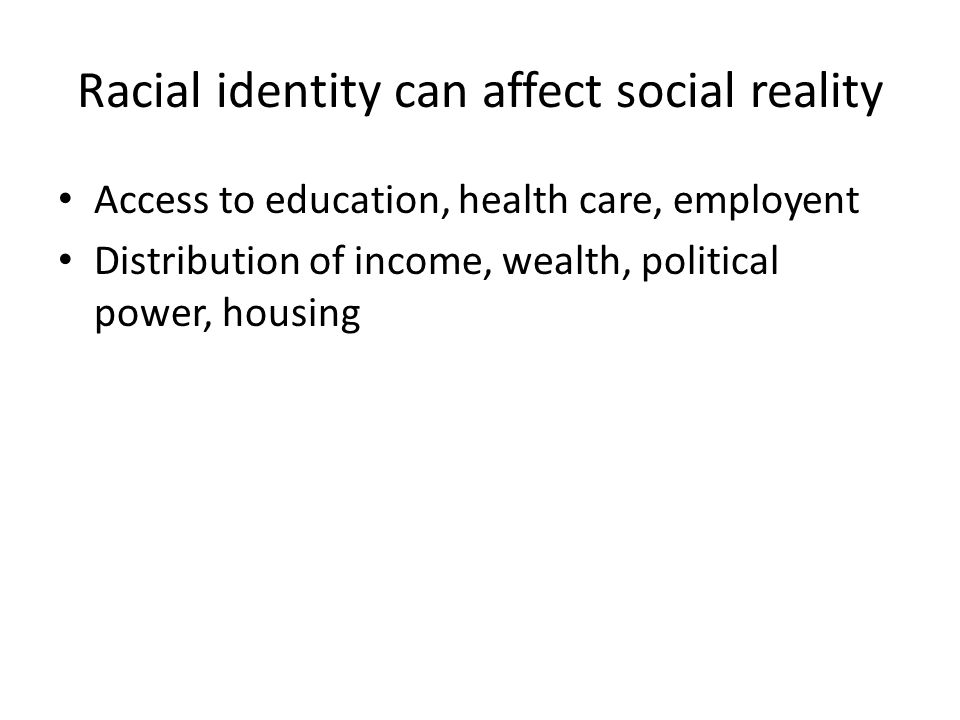 Racial identity can affect social reality Access to education, health care, employent Distribution of income, wealth, political power, housing