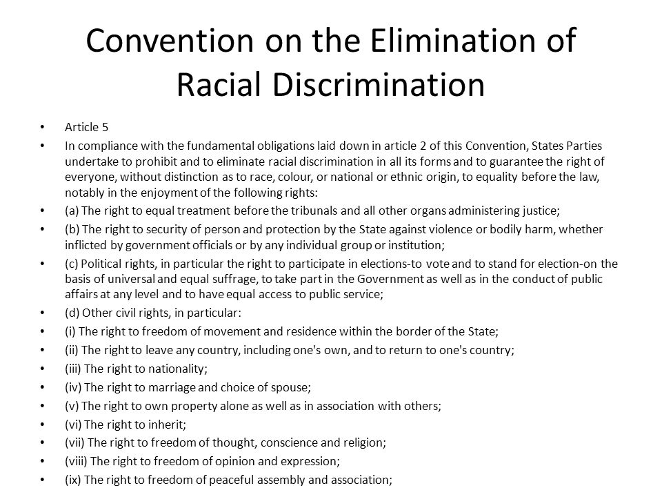 Convention on the Elimination of Racial Discrimination Article 5 In compliance with the fundamental obligations laid down in article 2 of this Convention, States Parties undertake to prohibit and to eliminate racial discrimination in all its forms and to guarantee the right of everyone, without distinction as to race, colour, or national or ethnic origin, to equality before the law, notably in the enjoyment of the following rights: (a) The right to equal treatment before the tribunals and all other organs administering justice; (b) The right to security of person and protection by the State against violence or bodily harm, whether inflicted by government officials or by any individual group or institution; (c) Political rights, in particular the right to participate in elections-to vote and to stand for election-on the basis of universal and equal suffrage, to take part in the Government as well as in the conduct of public affairs at any level and to have equal access to public service; (d) Other civil rights, in particular: (i) The right to freedom of movement and residence within the border of the State; (ii) The right to leave any country, including one s own, and to return to one s country; (iii) The right to nationality; (iv) The right to marriage and choice of spouse; (v) The right to own property alone as well as in association with others; (vi) The right to inherit; (vii) The right to freedom of thought, conscience and religion; (viii) The right to freedom of opinion and expression; (ix) The right to freedom of peaceful assembly and association;
