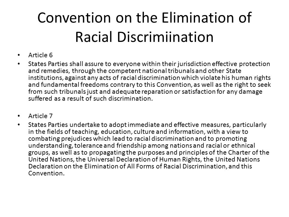 Convention on the Elimination of Racial Discrimiination Article 6 States Parties shall assure to everyone within their jurisdiction effective protection and remedies, through the competent national tribunals and other State institutions, against any acts of racial discrimination which violate his human rights and fundamental freedoms contrary to this Convention, as well as the right to seek from such tribunals just and adequate reparation or satisfaction for any damage suffered as a result of such discrimination.
