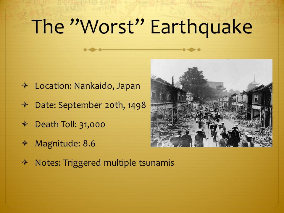 The Worst Earthquake  Location: Nankaido, Japan  Date: September 20th, 1498  Death Toll: 31,000  Magnitude: 8.6  Notes: Triggered multiple tsunamis