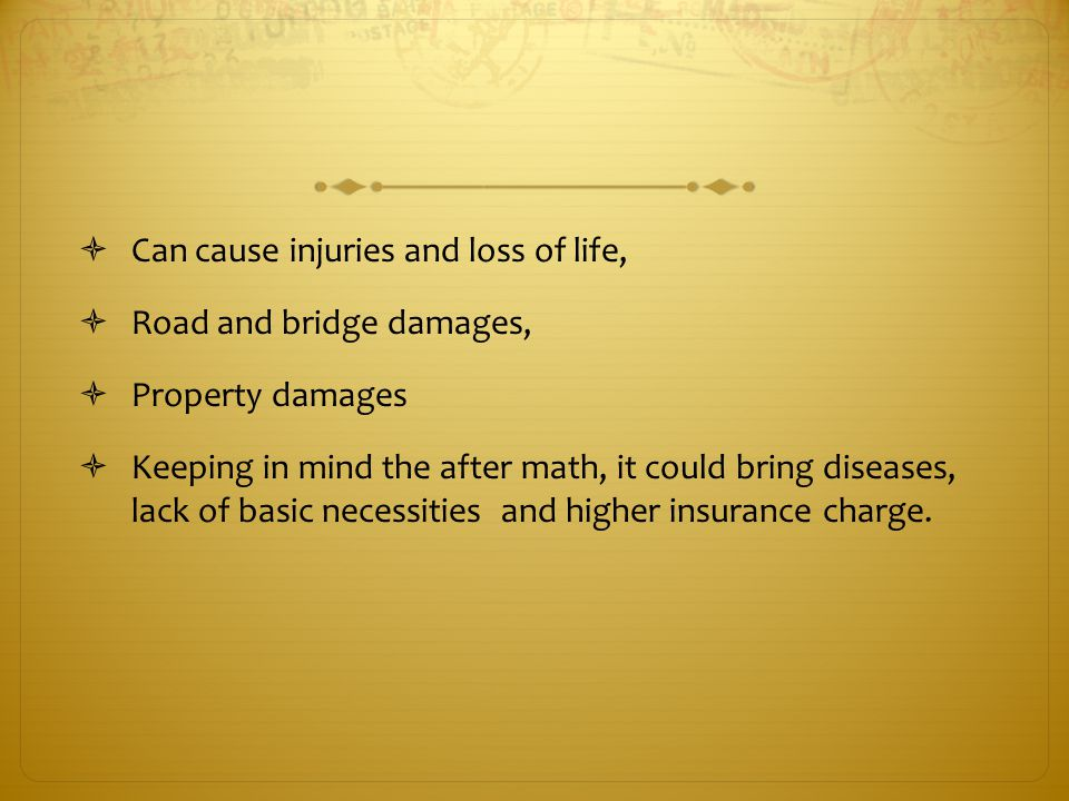  Can cause injuries and loss of life,  Road and bridge damages,  Property damages  Keeping in mind the after math, it could bring diseases, lack of basic necessities and higher insurance charge.
