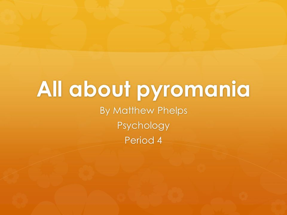 All about pyromania By Matthew Phelps Psychology Period 4