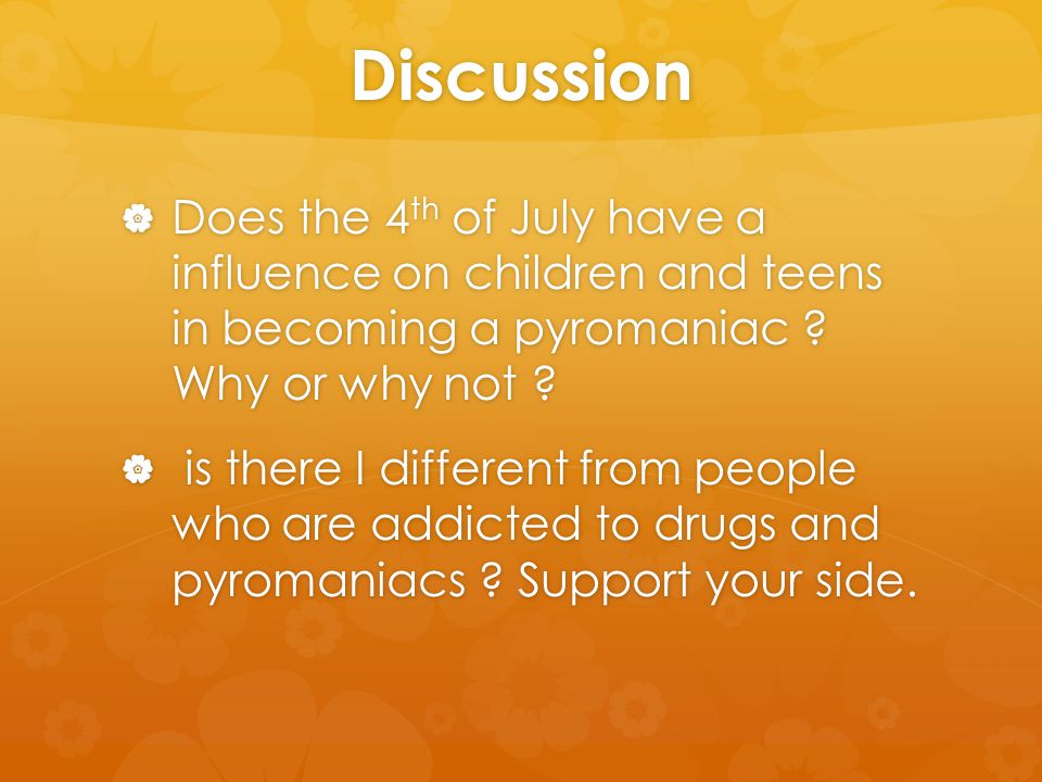 Discussion  Does the 4 th of July have a influence on children and teens in becoming a pyromaniac .