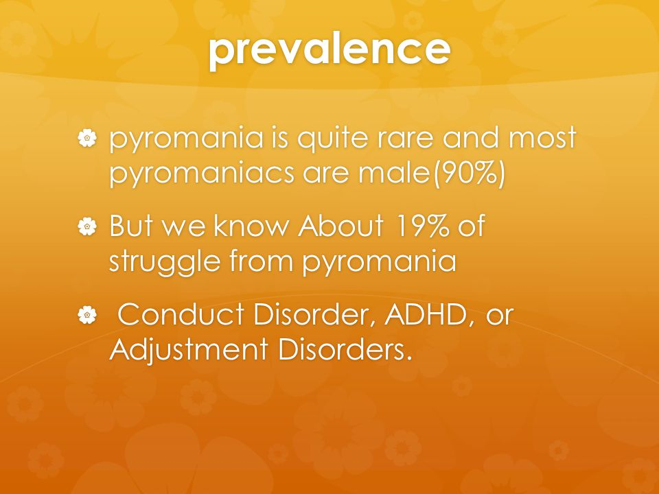 prevalence  pyromania is quite rare and most pyromaniacs are male(90%)  But we know About 19% of struggle from pyromania  Conduct Disorder, ADHD, or Adjustment Disorders.