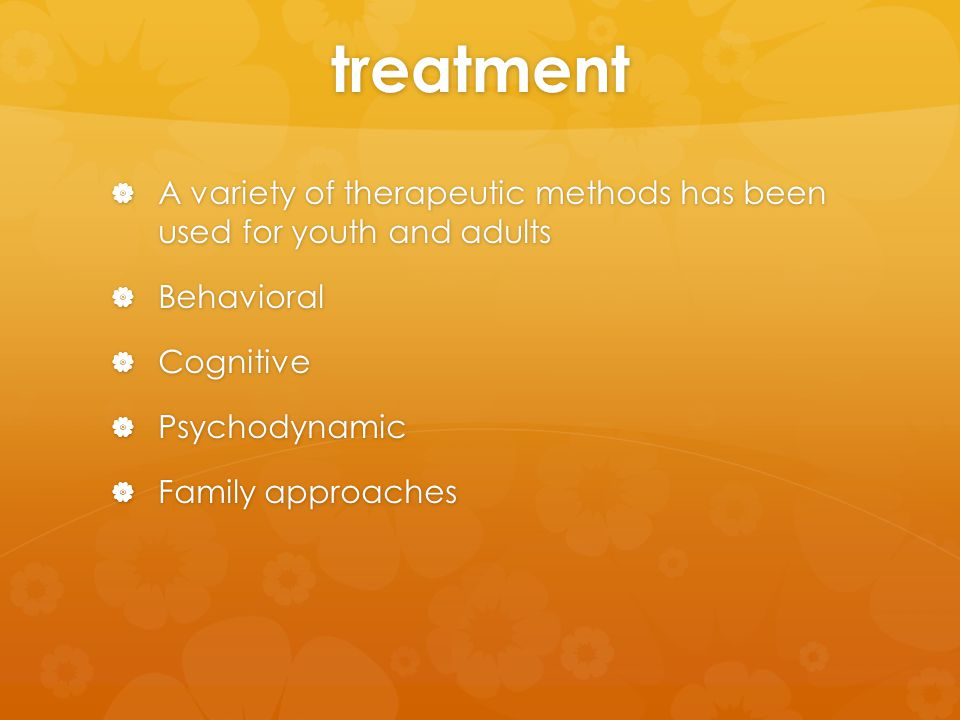 treatment  A variety of therapeutic methods has been used for youth and adults  Behavioral  Cognitive  Psychodynamic  Family approaches