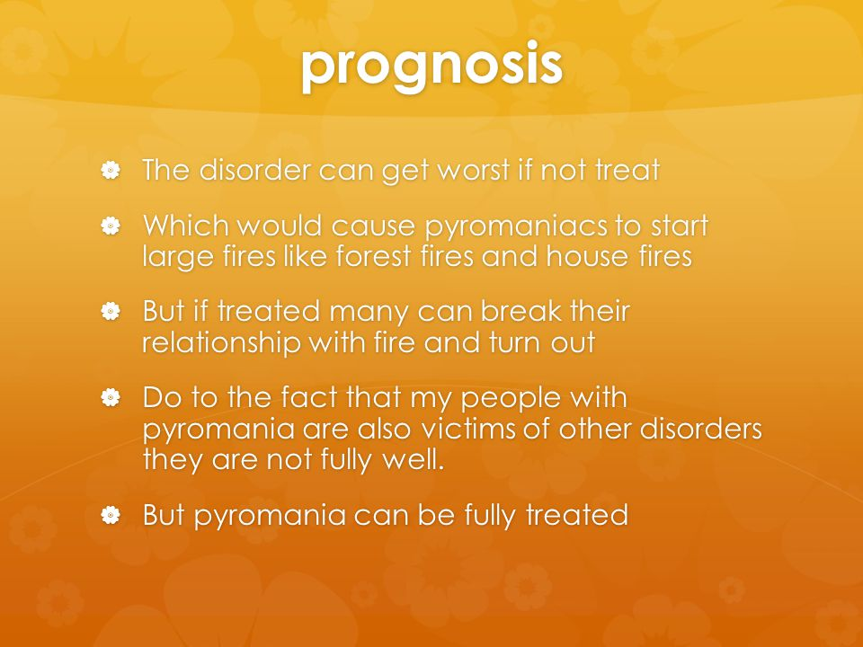 prognosis  The disorder can get worst if not treat  Which would cause pyromaniacs to start large fires like forest fires and house fires  But if treated many can break their relationship with fire and turn out  Do to the fact that my people with pyromania are also victims of other disorders they are not fully well.