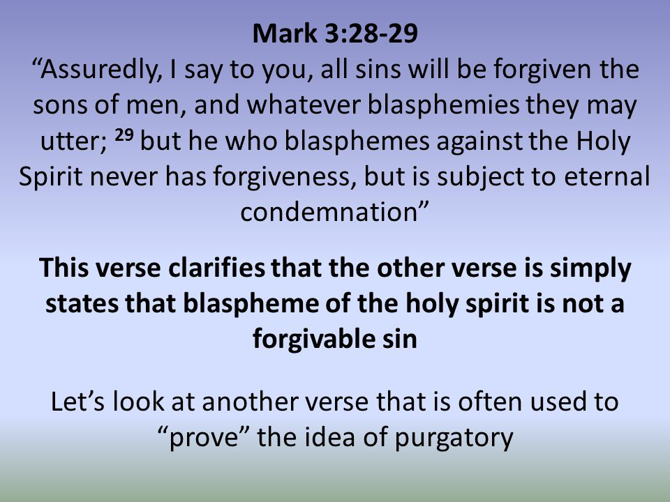 Mark 3:28-29 Assuredly, I say to you, all sins will be forgiven the sons of men, and whatever blasphemies they may utter; 29 but he who blasphemes against the Holy Spirit never has forgiveness, but is subject to eternal condemnation This verse clarifies that the other verse is simply states that blaspheme of the holy spirit is not a forgivable sin Let's look at another verse that is often used to prove the idea of purgatory