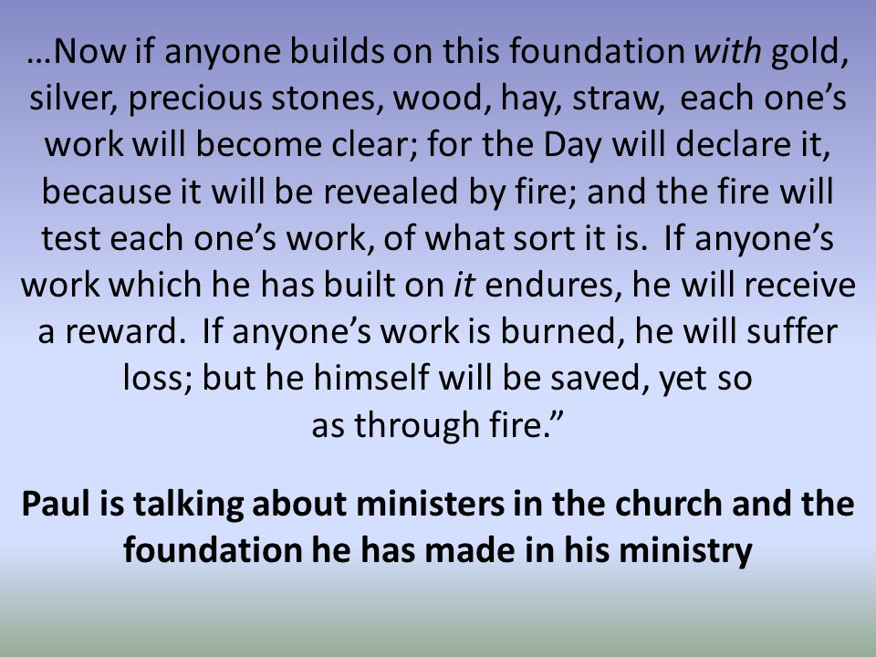 …Now if anyone builds on this foundation with gold, silver, precious stones, wood, hay, straw, each one's work will become clear; for the Day will declare it, because it will be revealed by fire; and the fire will test each one's work, of what sort it is.