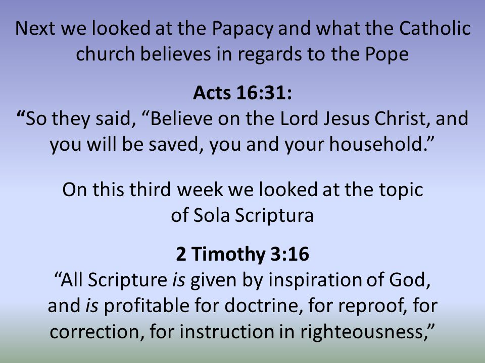 Next we looked at the Papacy and what the Catholic church believes in regards to the Pope Acts 16:31: So they said, Believe on the Lord Jesus Christ, and you will be saved, you and your household. On this third week we looked at the topic of Sola Scriptura 2 Timothy 3:16 All Scripture is given by inspiration of God, and is profitable for doctrine, for reproof, for correction, for instruction in righteousness,