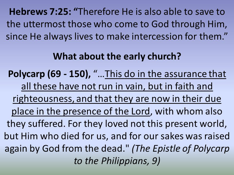 Hebrews 7:25: Therefore He is also able to save to the uttermost those who come to God through Him, since He always lives to make intercession for them. Polycarp (69 - 150), …This do in the assurance that all these have not run in vain, but in faith and righteousness, and that they are now in their due place in the presence of the Lord, with whom also they suffered.