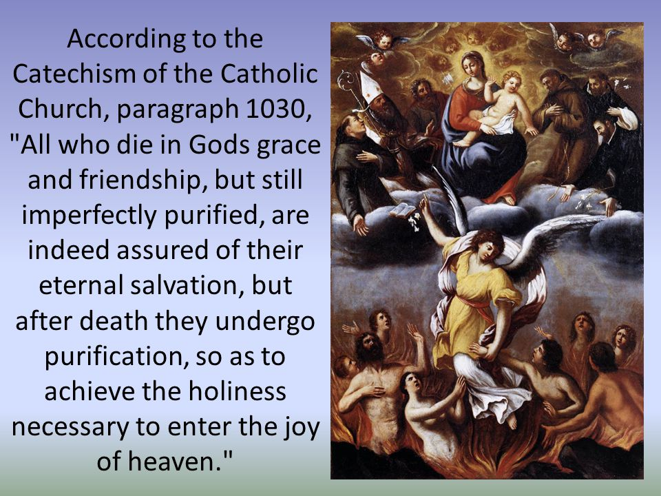 According to the Catechism of the Catholic Church, paragraph 1030, All who die in Gods grace and friendship, but still imperfectly purified, are indeed assured of their eternal salvation, but after death they undergo purification, so as to achieve the holiness necessary to enter the joy of heaven.