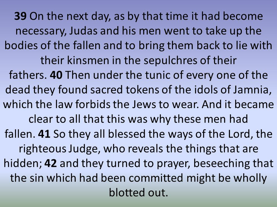 39 On the next day, as by that time it had become necessary, Judas and his men went to take up the bodies of the fallen and to bring them back to lie with their kinsmen in the sepulchres of their fathers.