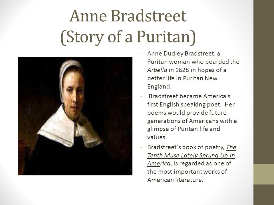 Anne Bradstreet (Story of a Puritan) -Anne Dudley Bradstreet, a Puritan woman who boarded the Arbella in 1628 in hopes of a better life in Puritan New
