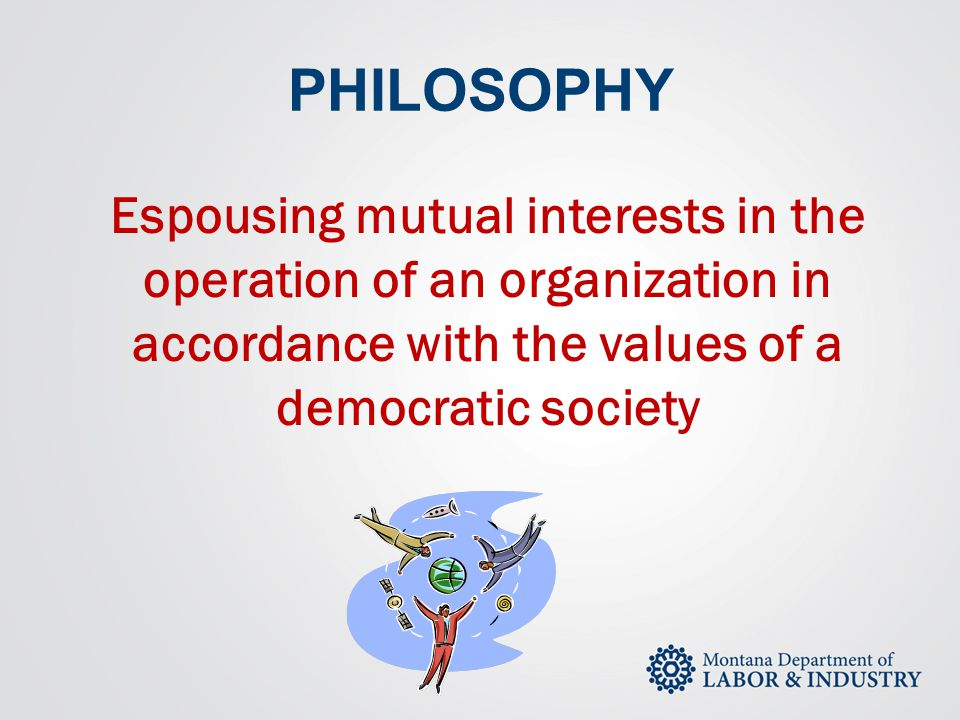 PHILOSOPHY Espousing mutual interests in the operation of an organization in accordance with the values of a democratic society