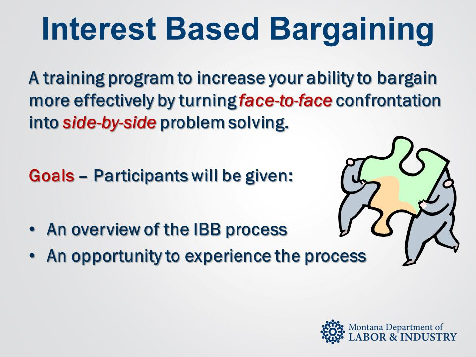 Interest Based Bargaining A training program to increase your ability to bargain more effectively by turning face-to-face confrontation into side-by-s