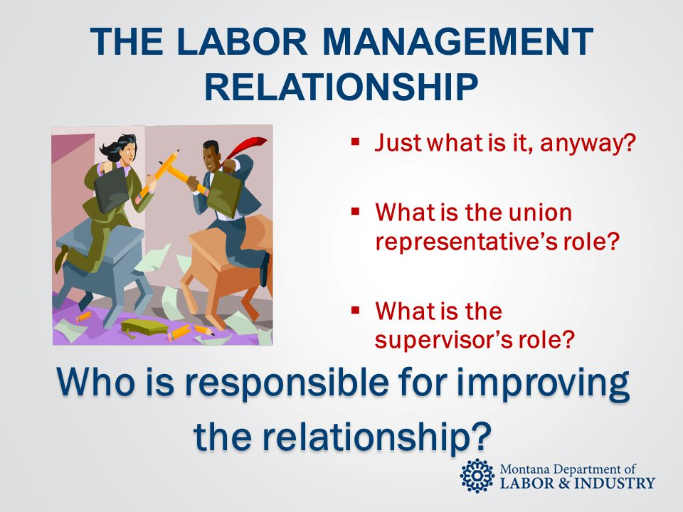 THE LABOR MANAGEMENT RELATIONSHIP  Just what is it, anyway?  What is the union representative's role?  What is the supervisor's role? Who is respon