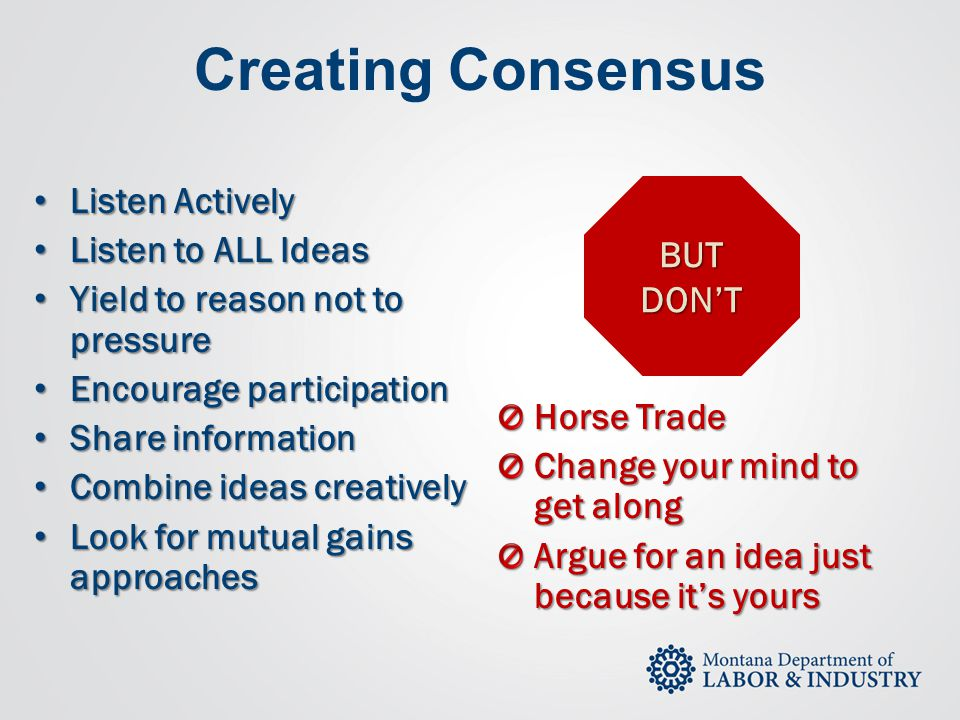 Creating Consensus Horse Trade Change your mind to get along Argue for an idea just because it's yours Listen Actively Listen Actively Listen to ALL I
