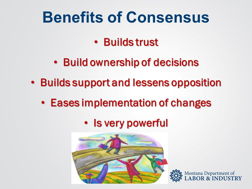 Benefits of Consensus Builds trust Builds trust Build ownership of decisions Build ownership of decisions Builds support and lessens opposition Builds