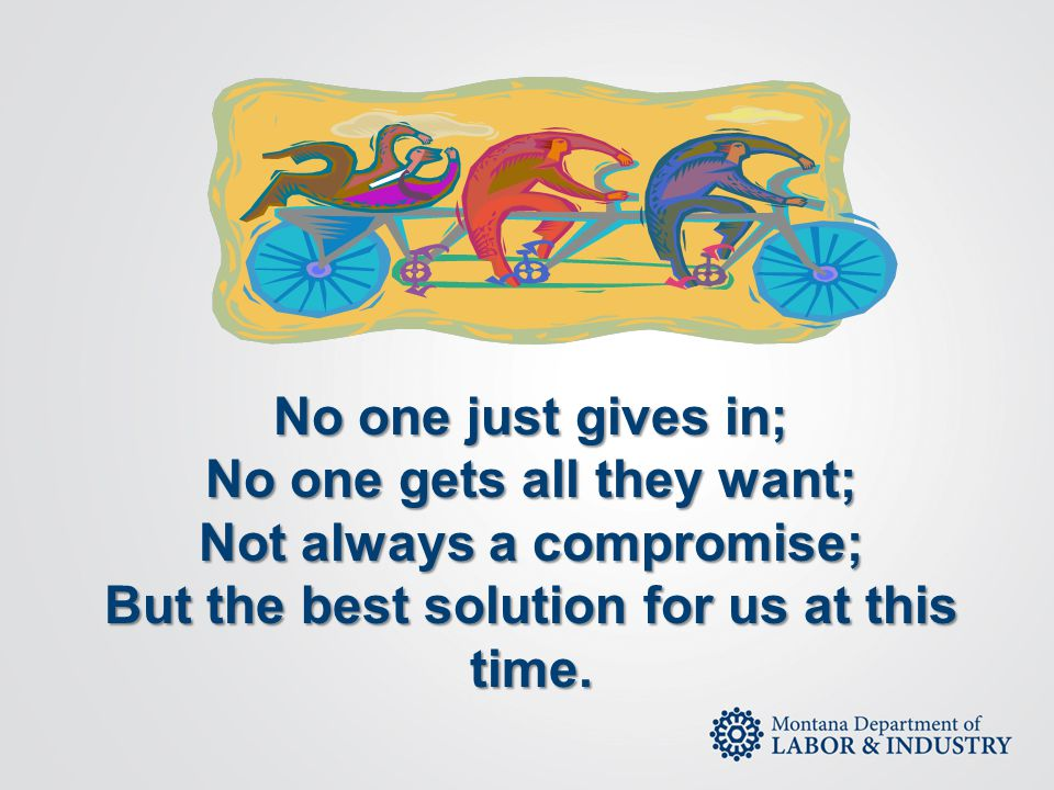 No one just gives in; No one gets all they want; Not always a compromise; But the best solution for us at this time.