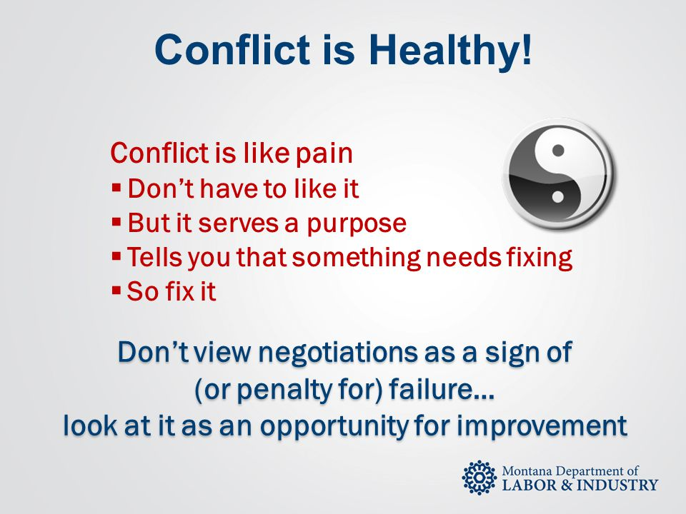 Conflict is Healthy! Conflict is like pain  Don't have to like it  But it serves a purpose  Tells you that something needs fixing  So fix it Don't