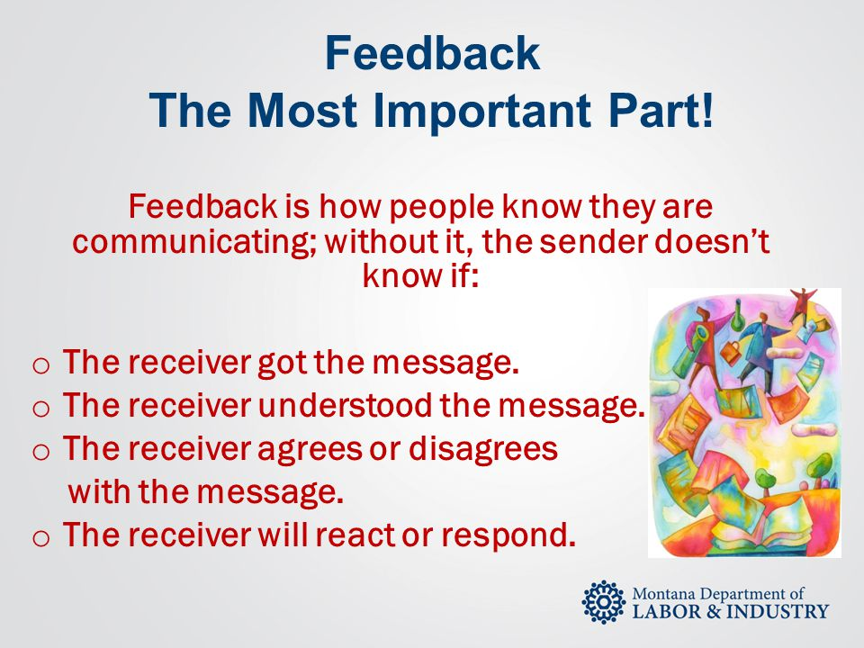 Feedback The Most Important Part! Feedback is how people know they are communicating; without it, the sender doesn't know if: o The receiver got the m