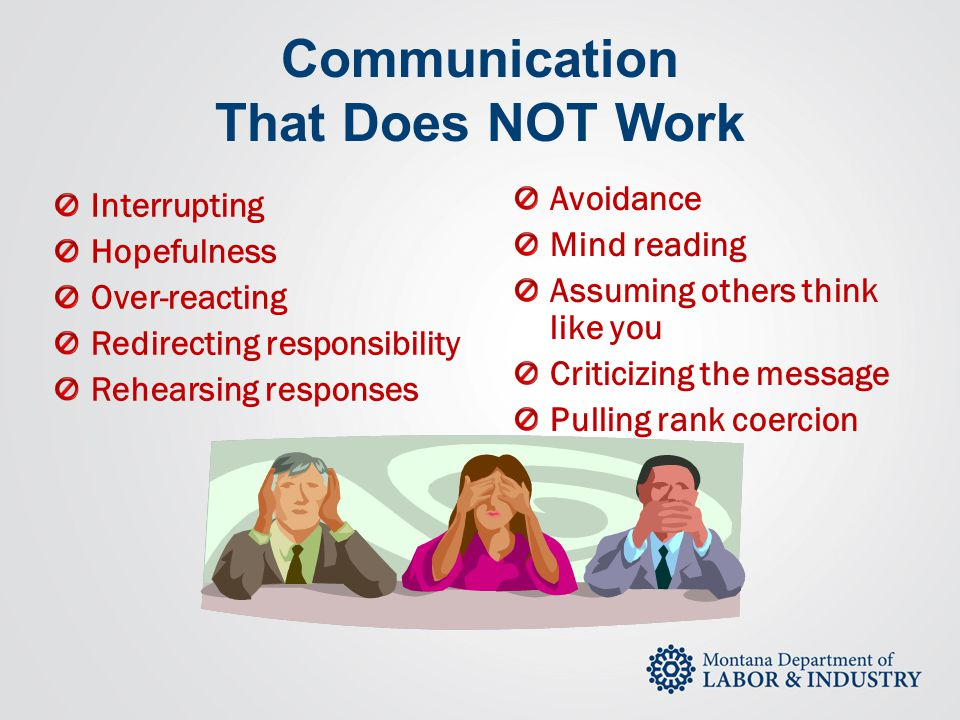 Communication That Does NOT Work Avoidance Mind reading Assuming others think like you Criticizing the message Pulling rank coercion Interrupting Hope