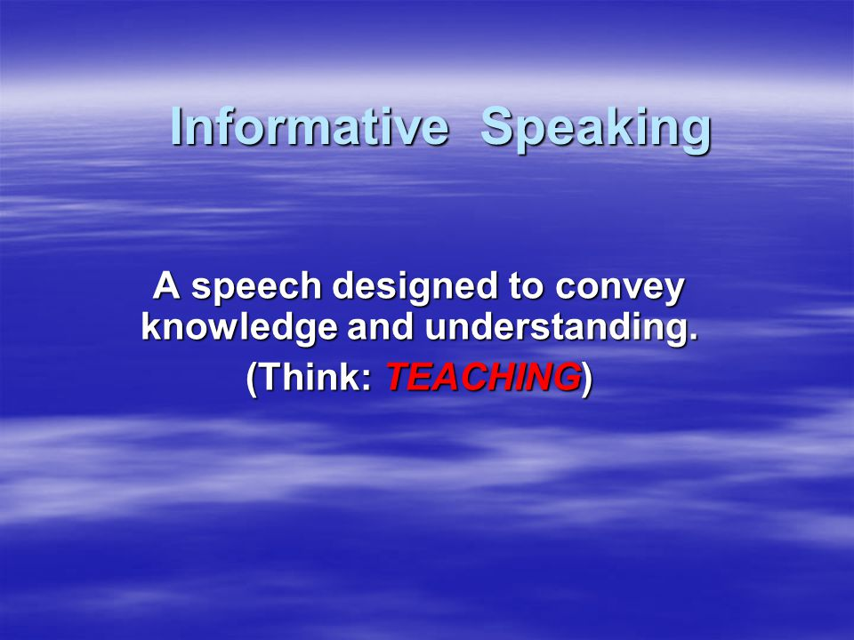 Informative Speaking A speech designed to convey knowledge and understanding. (Think: TEACHING)