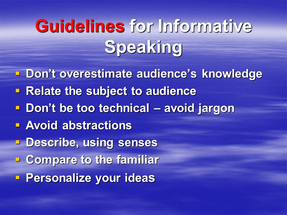 Guidelines for Informative Speaking  Don't overestimate audience's knowledge  Relate the subject to audience  Don't be too technical – avoid jargon  Avoid abstractions  Describe, using senses  Compare to the familiar  Personalize your idea s