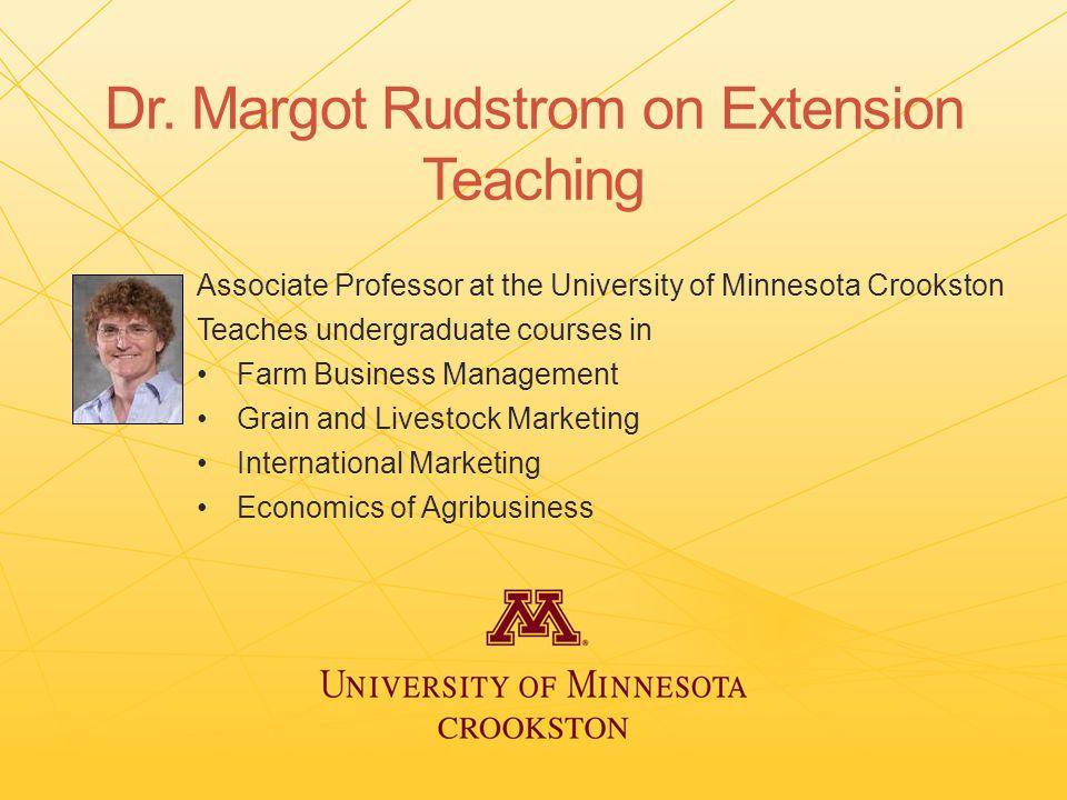 Dr. Margot Rudstrom on Extension Teaching Associate Professor at the University of Minnesota Crookston Teaches undergraduate courses in Farm Business