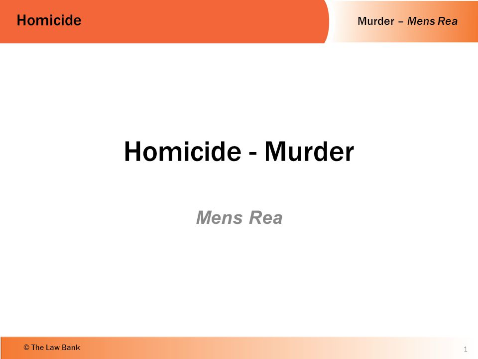 Murder – Mens Rea Homicide © The Law Bank Objectives Define the mens rea of murder Explain the chronology of the law on oblique intent Apply the law on murder to a number of given scenarios.