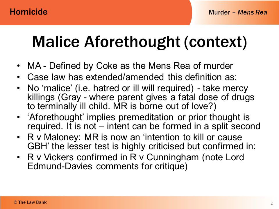 Murder – Mens Rea Homicide © The Law Bank Malice Aforethought (context) MA - Defined by Coke as the Mens Rea of murder Case law has extended/amended t