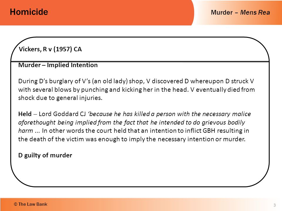 Murder – Mens Rea Homicide © The Law Bank 3 Vickers, R v (1957) CA Murder – Implied Intention During D's burglary of V's (an old lady) shop, V discove