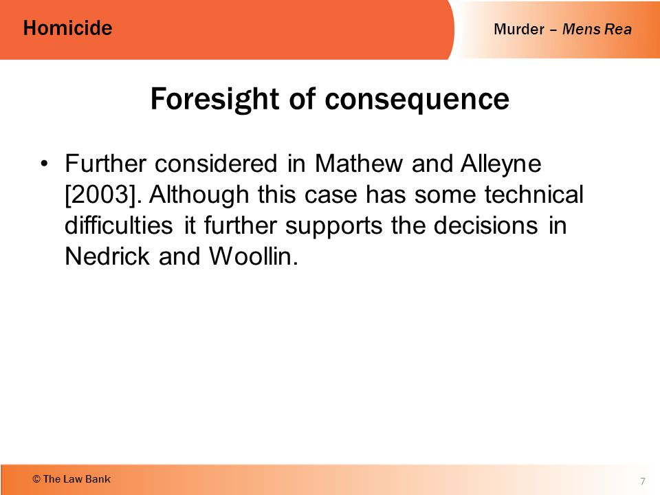 Murder – Mens Rea Homicide © The Law Bank 8 R v Matthews and Alleyne (2003) Murder - intention – foresight of consequence The D's threw V from a bridge into a river knowing he could not swim.