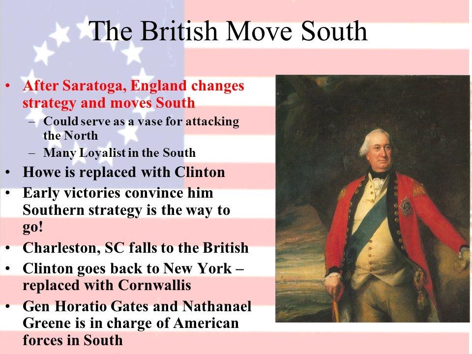 The British Move South After Saratoga, England changes strategy and moves South –Could serve as a vase for attacking the North –Many Loyalist in the South Howe is replaced with Clinton Early victories convince him Southern strategy is the way to go.