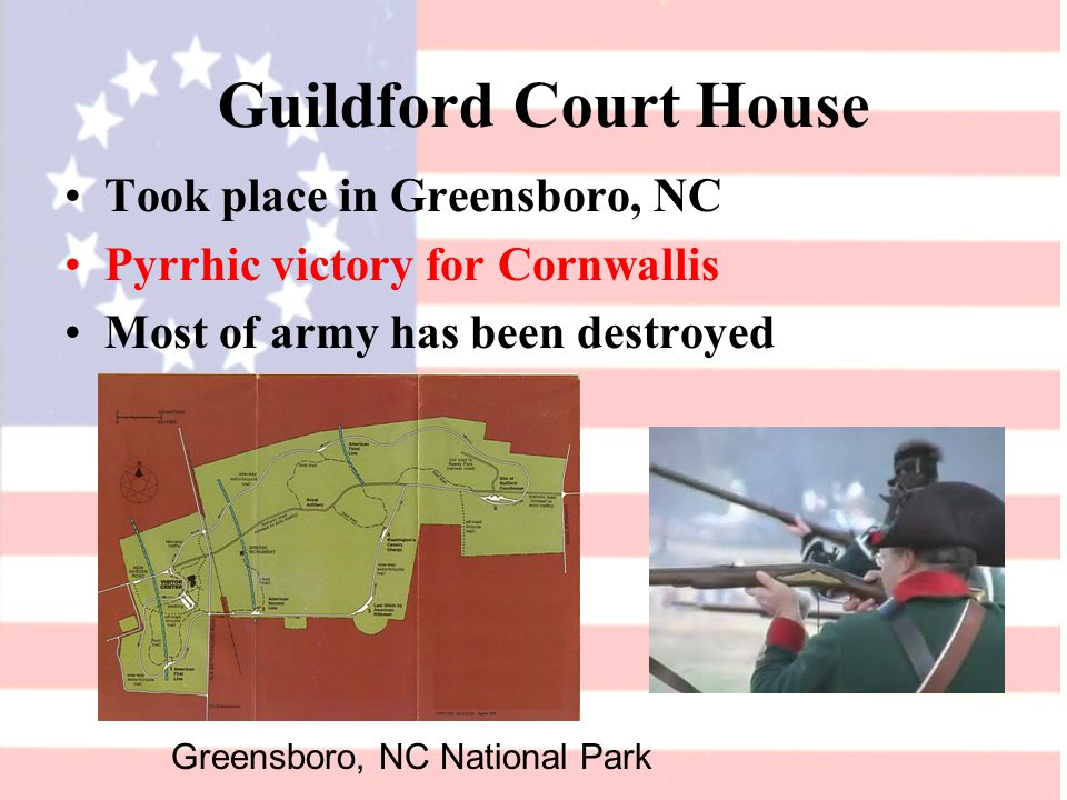 Guildford Court House Took place in Greensboro, NC Pyrrhic victory for Cornwallis Most of army has been destroyed Greensboro, NC National Park