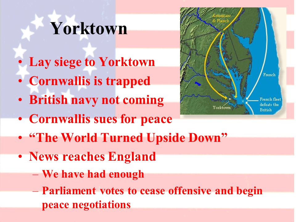 Yorktown Lay siege to Yorktown Cornwallis is trapped British navy not coming Cornwallis sues for peace The World Turned Upside Down News reaches England –We have had enough –Parliament votes to cease offensive and begin peace negotiations