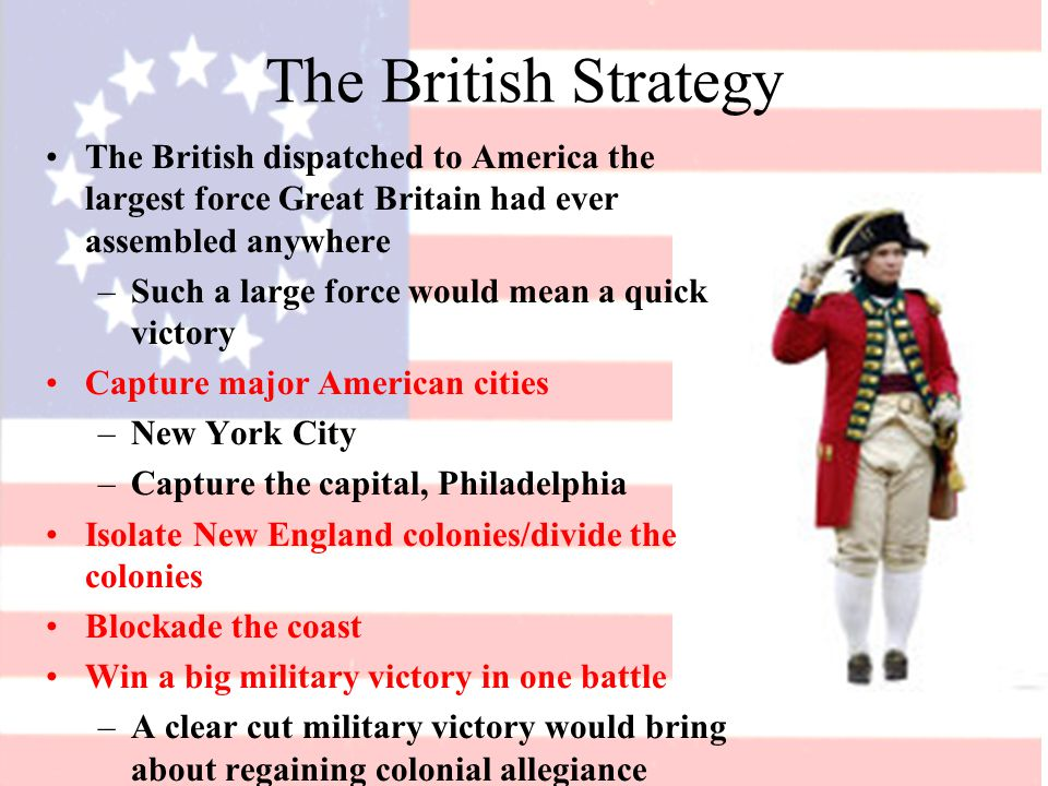 The British Strategy The British dispatched to America the largest force Great Britain had ever assembled anywhere –Such a large force would mean a quick victory Capture major American cities –New York City –Capture the capital, Philadelphia Isolate New England colonies/divide the colonies Blockade the coast Win a big military victory in one battle –A clear cut military victory would bring about regaining colonial allegiance