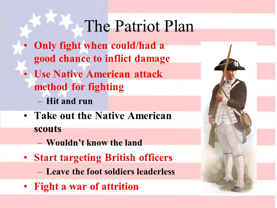 The Patriot Plan Only fight when could/had a good chance to inflict damage Use Native American attack method for fighting –Hit and run Take out the Native American scouts –Wouldn't know the land Start targeting British officers –Leave the foot soldiers leaderless Fight a war of attrition