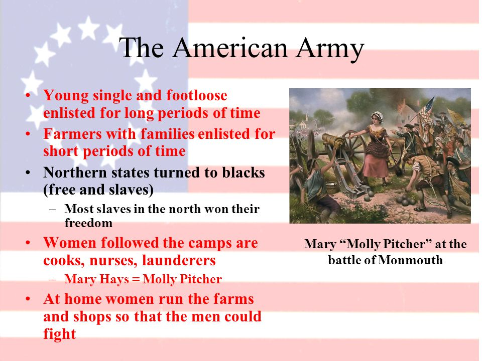 The American Army Young single and footloose enlisted for long periods of time Farmers with families enlisted for short periods of time Northern states turned to blacks (free and slaves) –Most slaves in the north won their freedom Women followed the camps are cooks, nurses, launderers –Mary Hays = Molly Pitcher At home women run the farms and shops so that the men could fight Mary Molly Pitcher at the battle of Monmouth