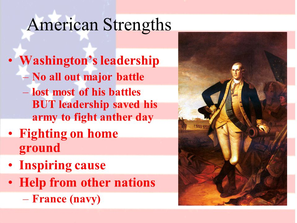 American Strengths Washington's leadership –No all out major battle –lost most of his battles BUT leadership saved his army to fight anther day Fighting on home ground Inspiring cause Help from other nations –France (navy)