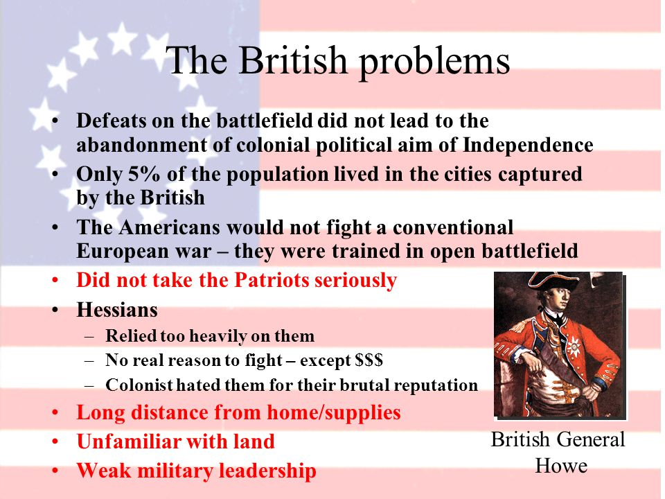 The British problems Defeats on the battlefield did not lead to the abandonment of colonial political aim of Independence Only 5% of the population lived in the cities captured by the British The Americans would not fight a conventional European war – they were trained in open battlefield Did not take the Patriots seriously Hessians –Relied too heavily on them –No real reason to fight – except $$$ –Colonist hated them for their brutal reputation Long distance from home/supplies Unfamiliar with land Weak military leadership British General Howe