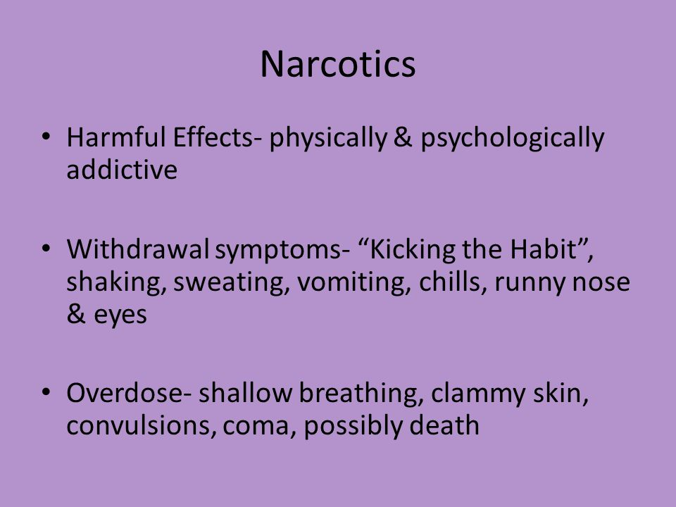 Narcotics Harmful Effects- physically & psychologically addictive Withdrawal symptoms- Kicking the Habit , shaking, sweating, vomiting, chills, runny nose & eyes Overdose- shallow breathing, clammy skin, convulsions, coma, possibly death