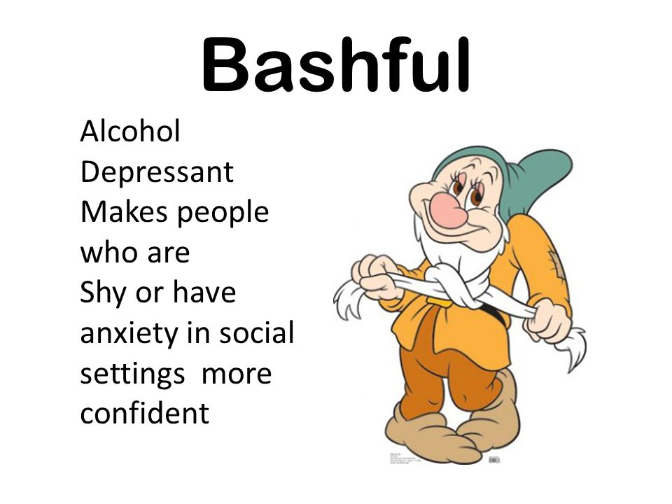 Bashful Alcohol Depressant Makes people who are Shy or have anxiety in social settings more confident