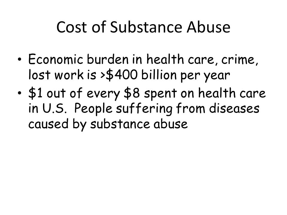 Cost of Substance Abuse Economic burden in health care, crime, lost work is >$400 billion per year $1 out of every $8 spent on health care in U.S.