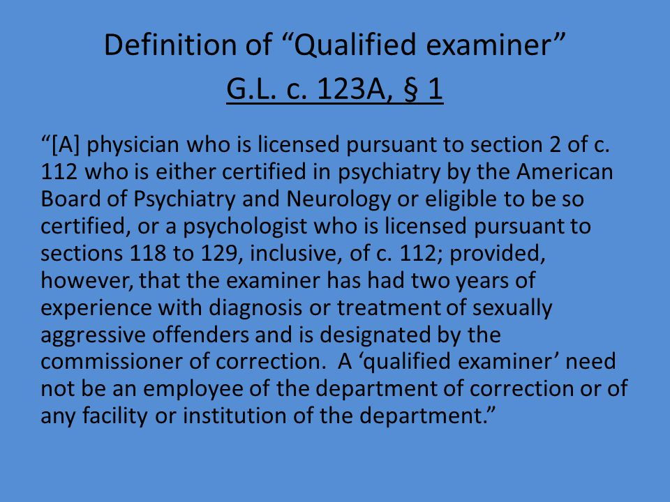 "Definition of ""Qualified examiner"" G.L. c. 123A, § 1 ""[A] physician who is licensed pursuant to section 2 of c. 112 who is either certified in psychia"