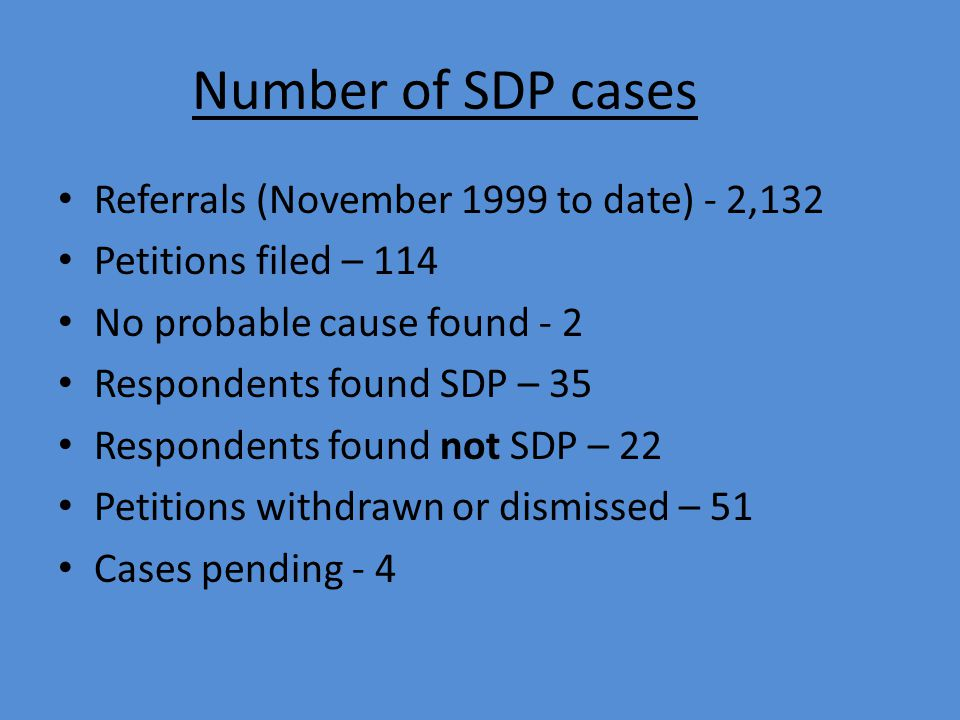 Number of SDP cases Referrals (November 1999 to date) - 2,132 Petitions filed – 114 No probable cause found - 2 Respondents found SDP – 35 Respondents found not SDP – 22 Petitions withdrawn or dismissed – 51 Cases pending - 4